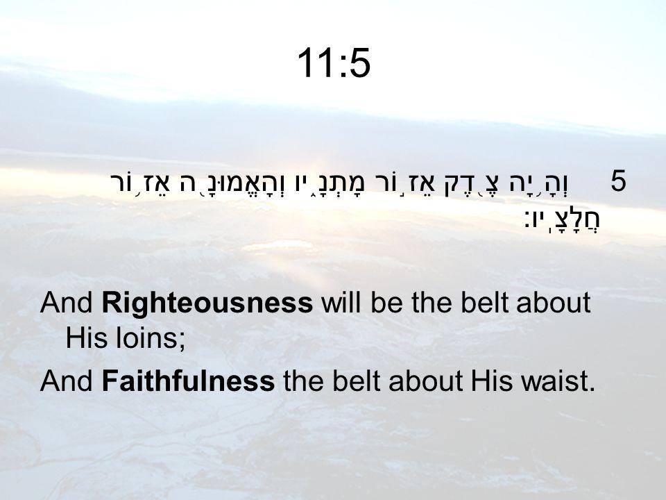 11:5 5 וְהָ ֥ יָה צֶ ֖ דֶק אֵז ֣ וֹר מָתְנָ ֑ יו וְהָאֱמוּנָ ֖ ה אֵז ֥ וֹר חֲלָצָֽיו׃ And Righteousness will be the belt about His loins; And Faithful