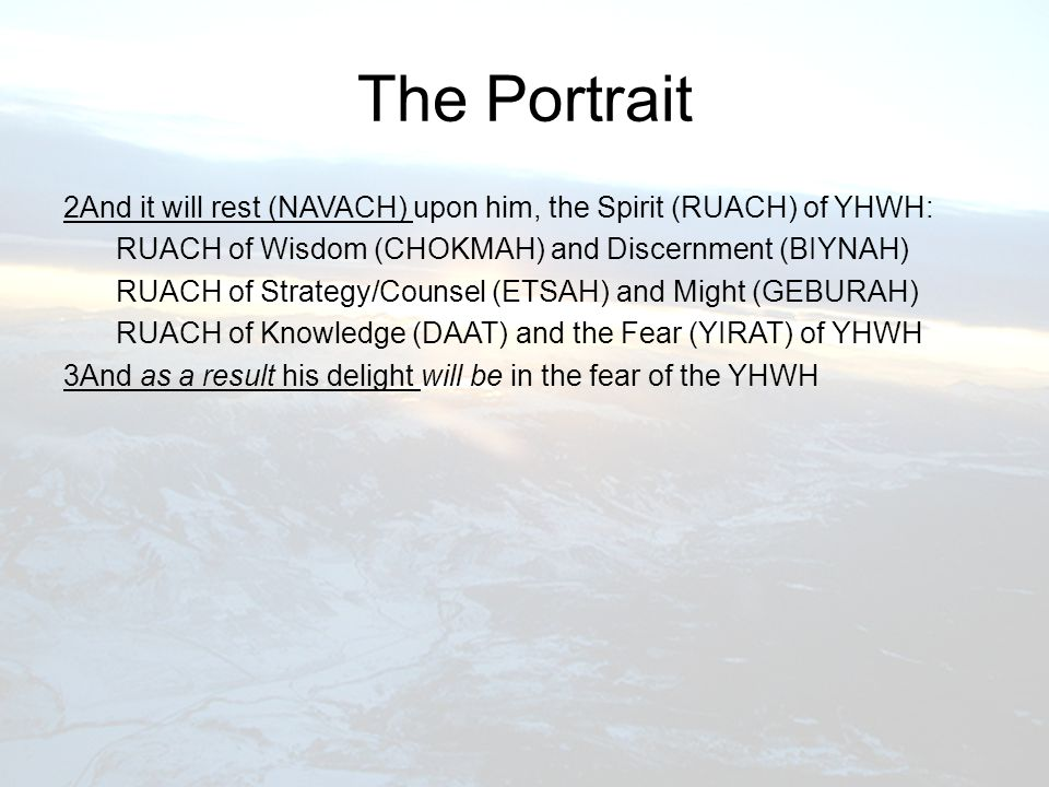 The Portrait 2And it will rest (NAVACH) upon him, the Spirit (RUACH) of YHWH: RUACH of Wisdom (CHOKMAH) and Discernment (BIYNAH) RUACH of Strategy/Counsel (ETSAH) and Might (GEBURAH) RUACH of Knowledge (DAAT) and the Fear (YIRAT) of YHWH 3And as a result his delight will be in the fear of the YHWH