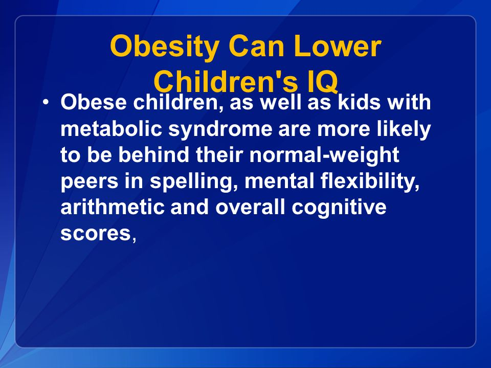 Obesity Can Lower Children s IQ Obese children, as well as kids with metabolic syndrome are more likely to be behind their normal-weight peers in spelling, mental flexibility, arithmetic and overall cognitive scores,