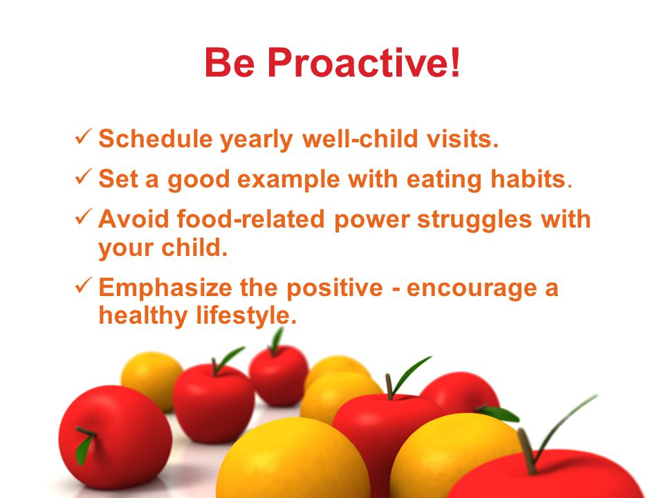 Schedule yearly well-child visits. Set a good example with eating habits.