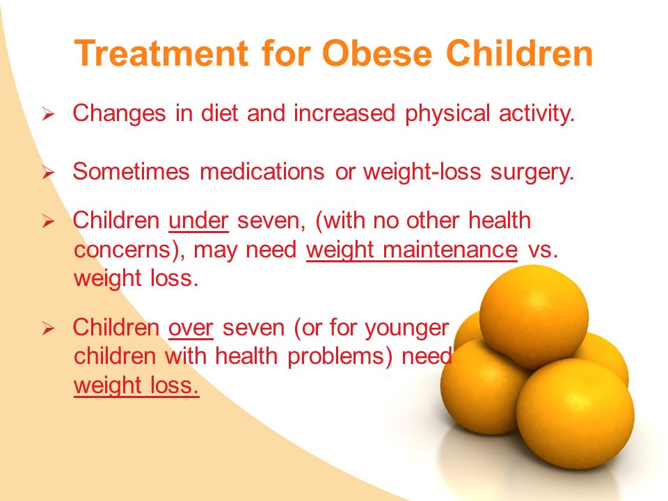 Treatment for Obese Children  Changes in diet and increased physical activity.  Sometimes medications or weight-loss surgery.  Children under seven