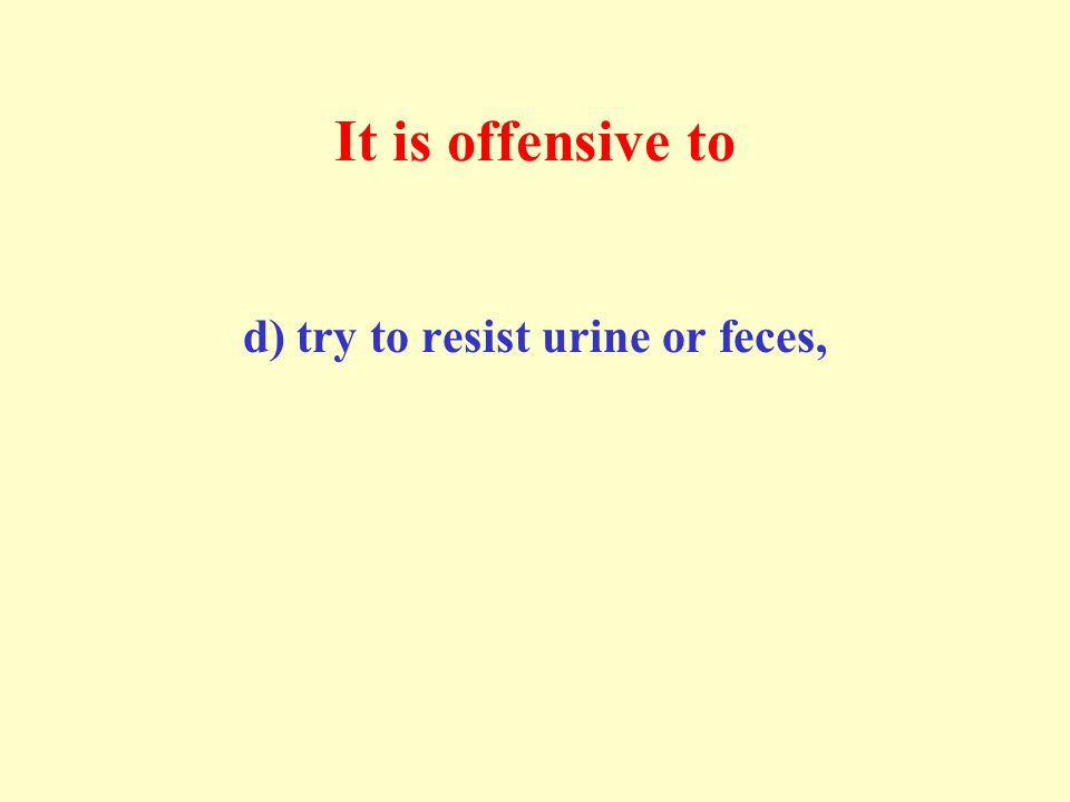 It is offensive to d) try to resist urine or feces,