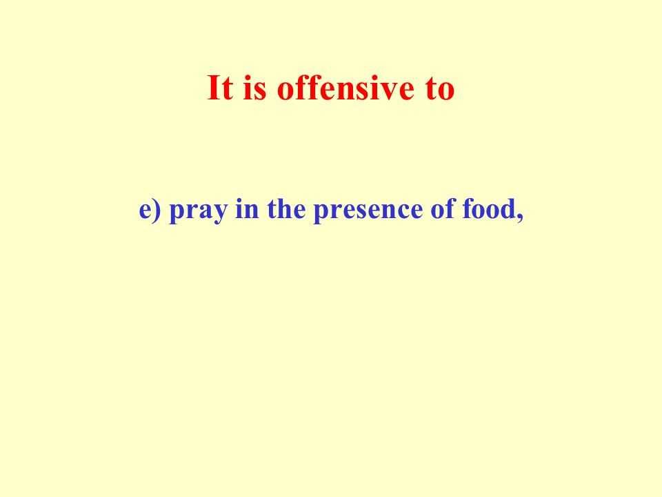 It is offensive to e) pray in the presence of food,