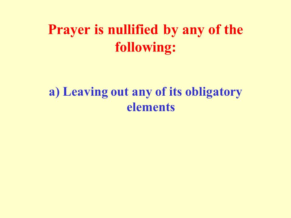 Prayer is nullified by any of the following: a) Leaving out any of its obligatory elements