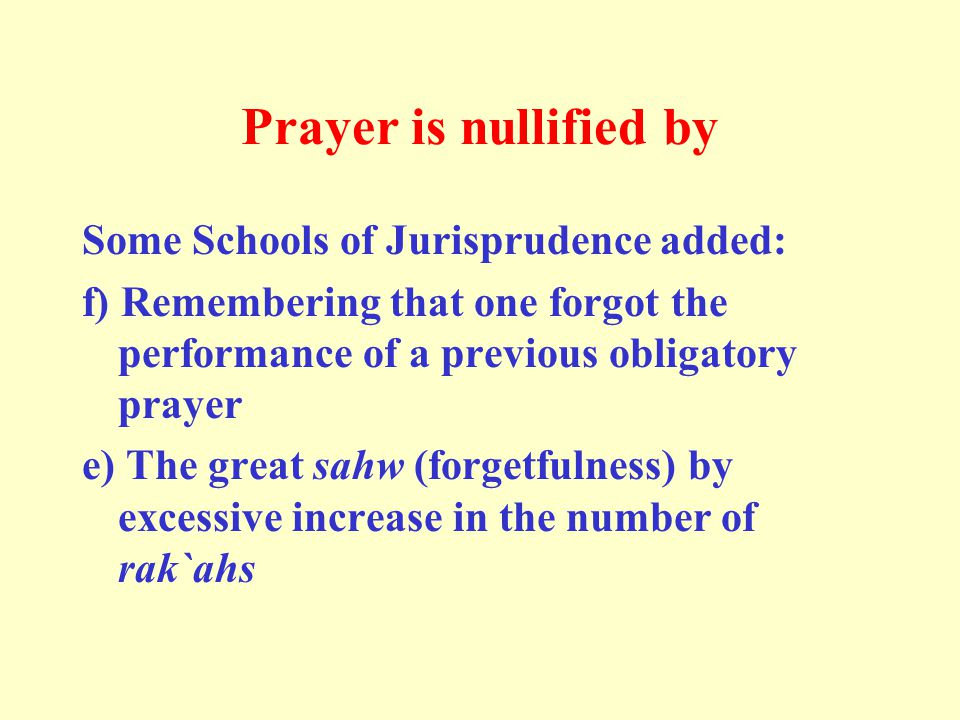 Prayer is nullified by Some Schools of Jurisprudence added: f) Remembering that one forgot the performance of a previous obligatory prayer e) The great sahw (forgetfulness) by excessive increase in the number of rak`ahs
