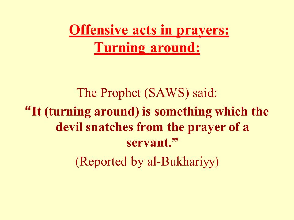 "Offensive acts in prayers: Turning around: The Prophet (SAWS) said: ""It (turning around) is something which the devil snatches from the prayer of a se"