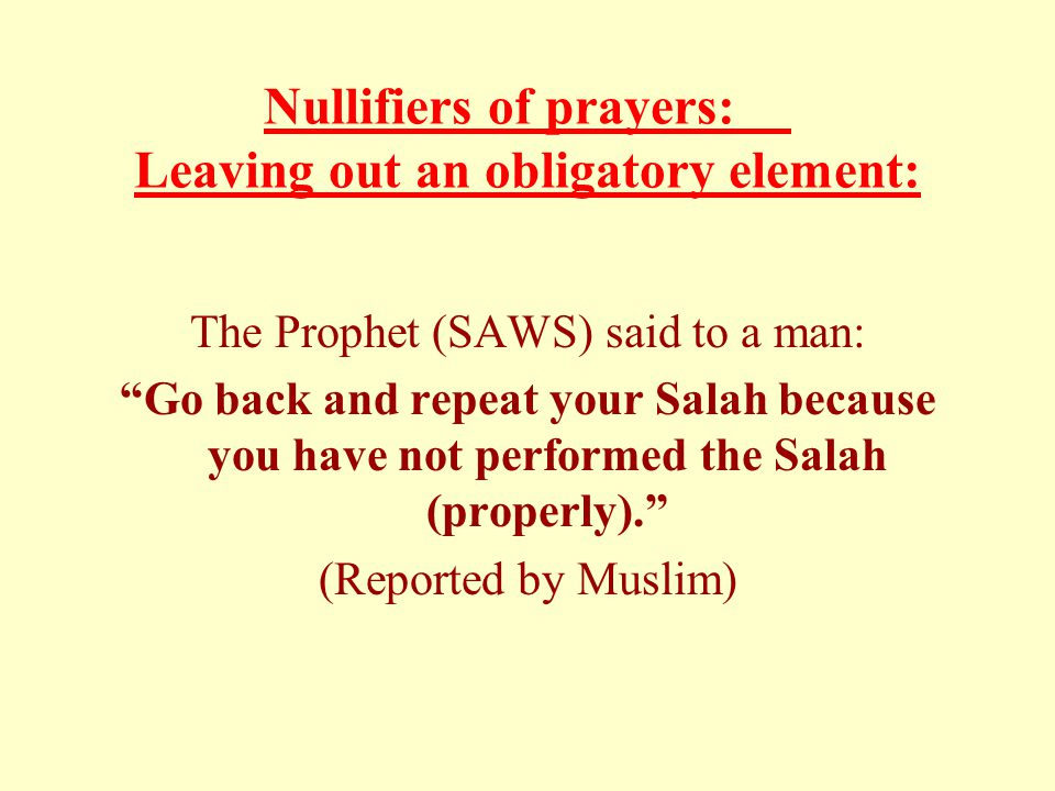 "Nullifiers of prayers: Leaving out an obligatory element: The Prophet (SAWS) said to a man: ""Go back and repeat your Salah because you have not perfor"