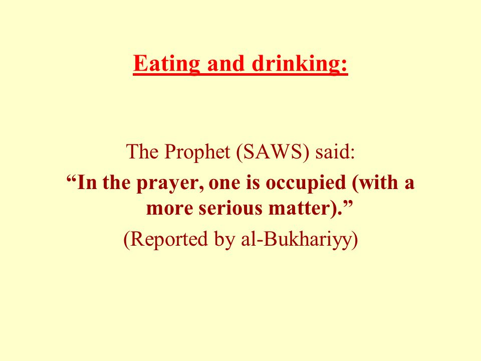 "Eating and drinking: The Prophet (SAWS) said: ""In the prayer, one is occupied (with a more serious matter)."" (Reported by al-Bukhariyy)"