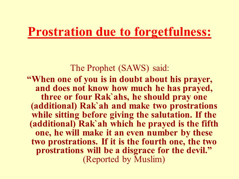 "Prostration due to forgetfulness: The Prophet (SAWS) said: ""When one of you is in doubt about his prayer, and does not know how much he has prayed, th"