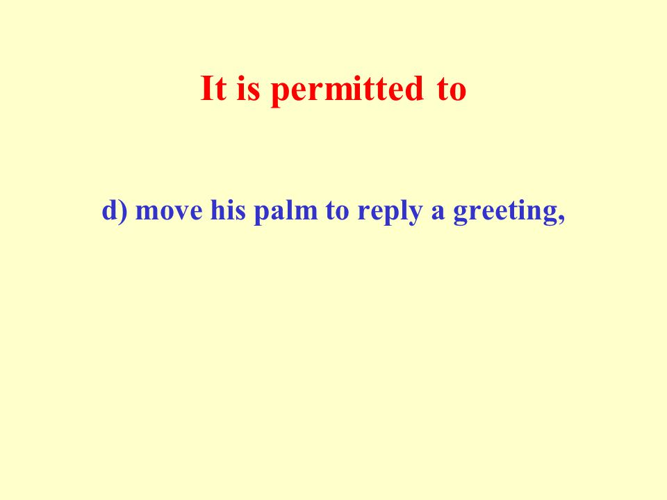 It is permitted to d) move his palm to reply a greeting,