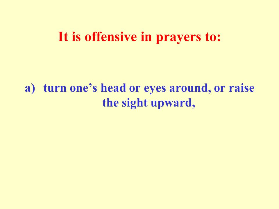 It is offensive in prayers to: a)turn one's head or eyes around, or raise the sight upward,