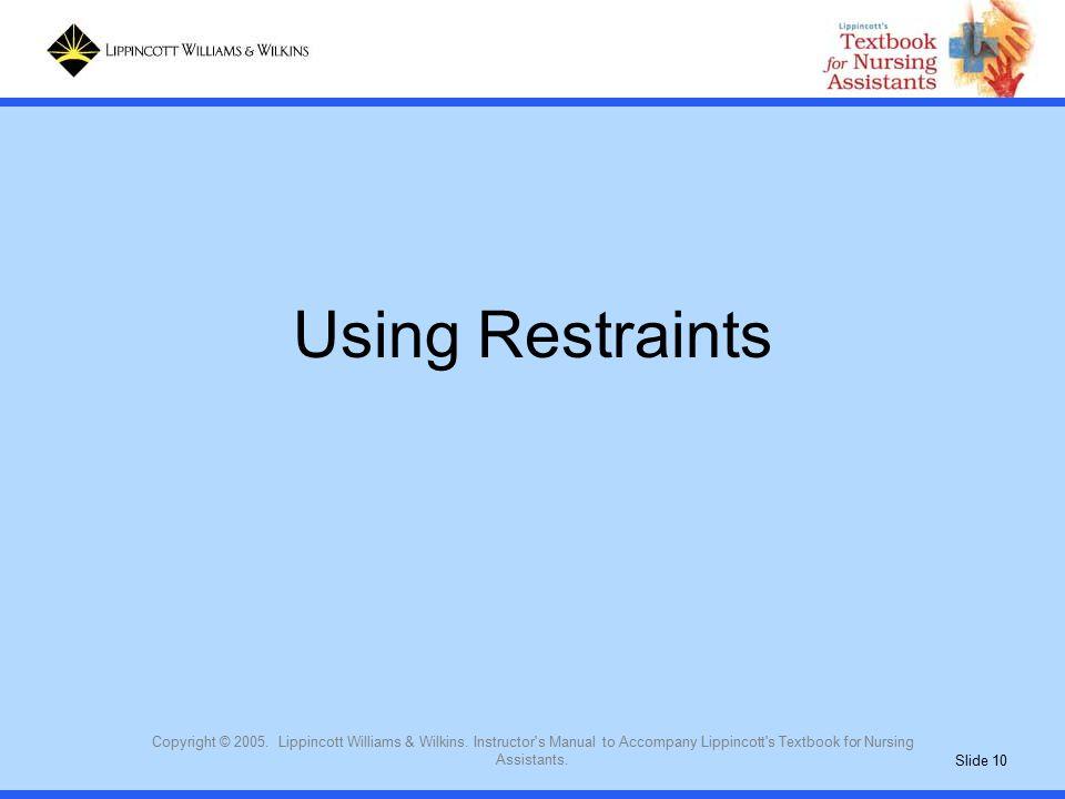 Slide 10 Copyright © 2005. Lippincott Williams & Wilkins. Instructor's Manual to Accompany Lippincott's Textbook for Nursing Assistants. Using Restrai