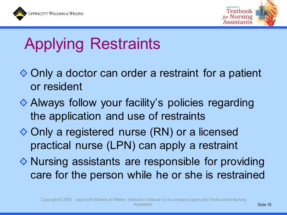 Slide 16 Copyright © 2005. Lippincott Williams & Wilkins. Instructor's Manual to Accompany Lippincott's Textbook for Nursing Assistants. Only a doctor