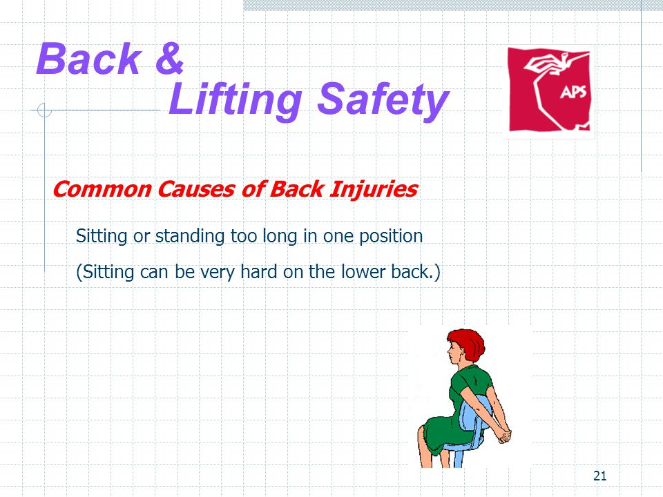 21 Back & Lifting Safety Common Causes of Back Injuries Sitting or standing too long in one position (Sitting can be very hard on the lower back.)