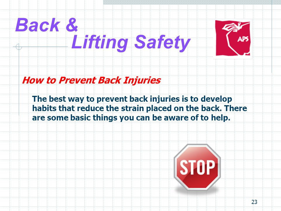 23 Back & Lifting Safety How to Prevent Back Injuries The best way to prevent back injuries is to develop habits that reduce the strain placed on the back.