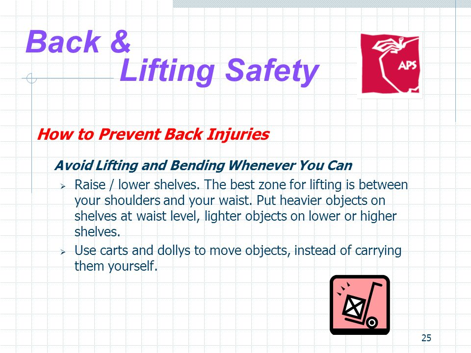 25 Back & Lifting Safety How to Prevent Back Injuries Avoid Lifting and Bending Whenever You Can  Raise / lower shelves.