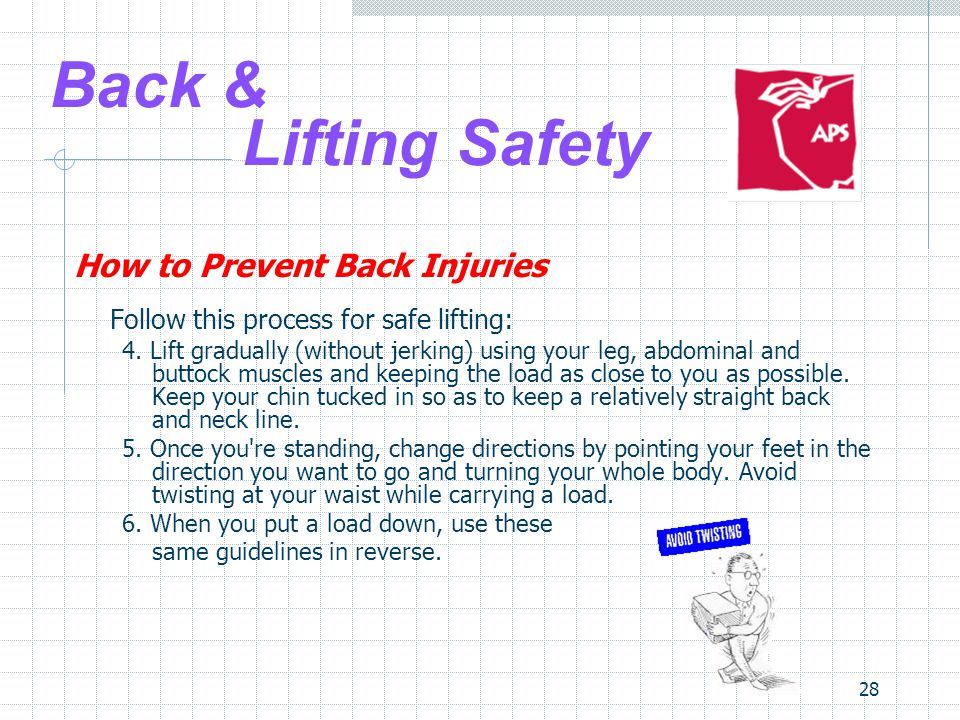 28 Back & Lifting Safety How to Prevent Back Injuries Follow this process for safe lifting: 4.