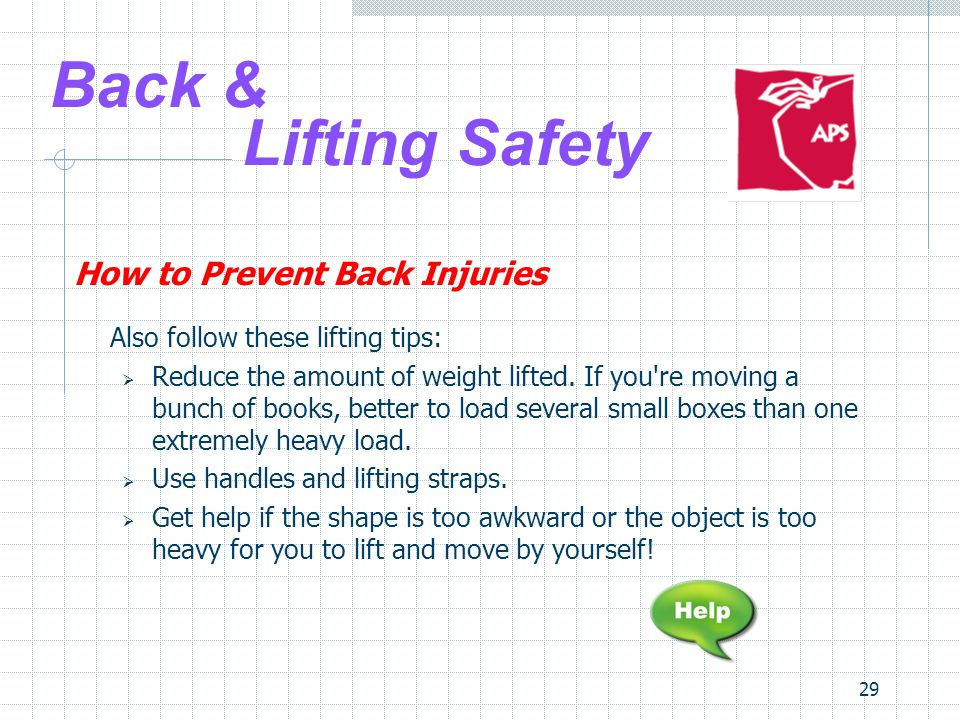 29 Back & Lifting Safety How to Prevent Back Injuries Also follow these lifting tips:  Reduce the amount of weight lifted.