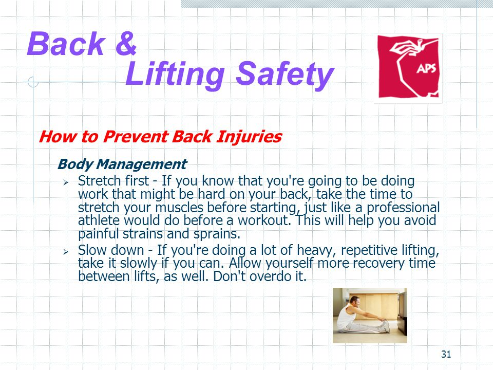 31 Back & Lifting Safety How to Prevent Back Injuries Body Management  Stretch first - If you know that you re going to be doing work that might be hard on your back, take the time to stretch your muscles before starting, just like a professional athlete would do before a workout.