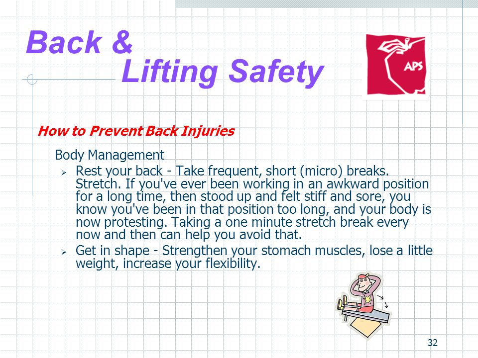 32 Back & Lifting Safety How to Prevent Back Injuries Body Management  Rest your back - Take frequent, short (micro) breaks.