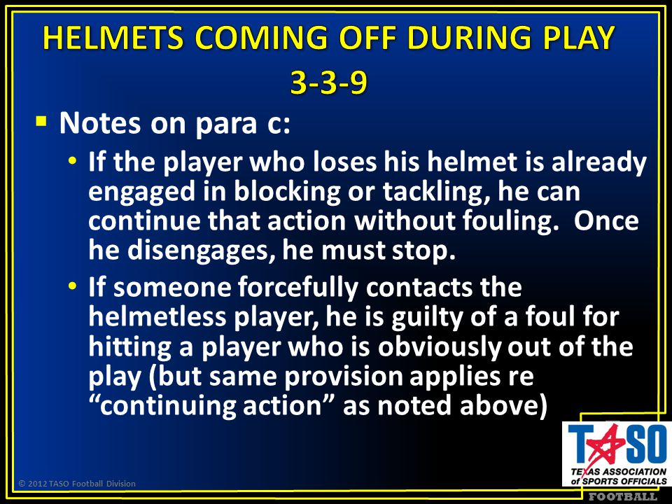 FOOTBALL  Notes on para c: If the player who loses his helmet is already engaged in blocking or tackling, he can continue that action without fouling.