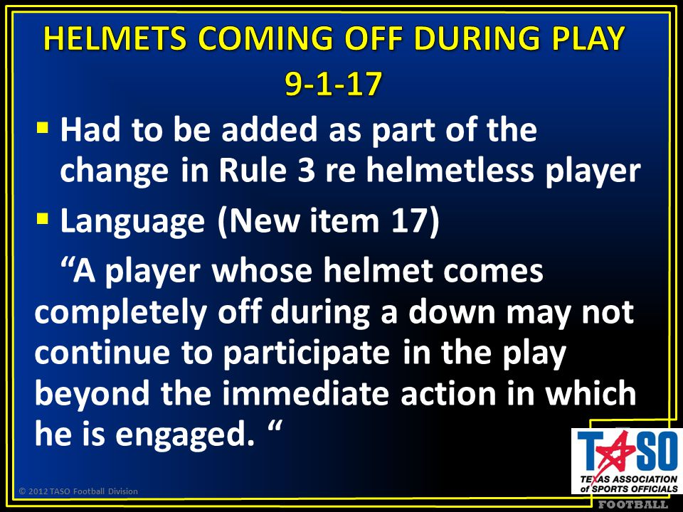 FOOTBALL  Had to be added as part of the change in Rule 3 re helmetless player  Language (New item 17) A player whose helmet comes completely off during a down may not continue to participate in the play beyond the immediate action in which he is engaged.
