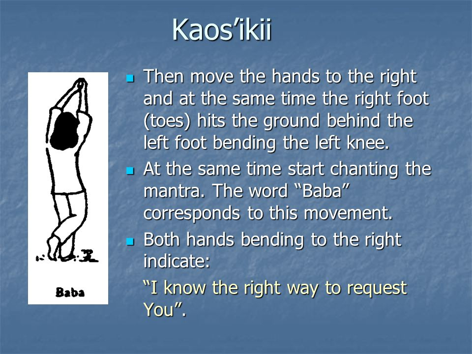 Kaos'ikii Then move the hands to the right and at the same time the right foot (toes) hits the ground behind the left foot bending the left knee.