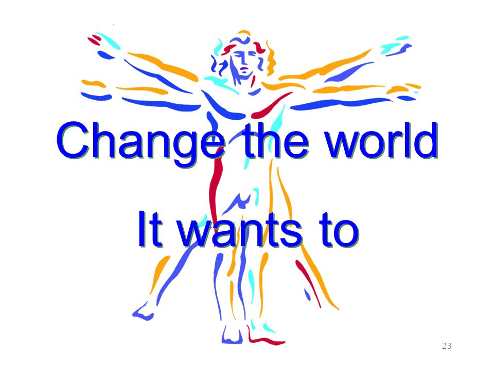 23 Change the world It wants to Change the world It wants to
