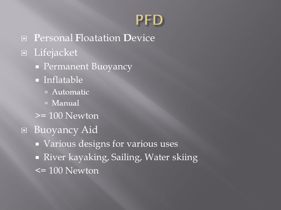  P ersonal F loatation D evice  Lifejacket  Permanent Buoyancy  Inflatable  Automatic  Manual >= 100 Newton  Buoyancy Aid  Various designs for various uses  River kayaking, Sailing, Water skiing <= 100 Newton