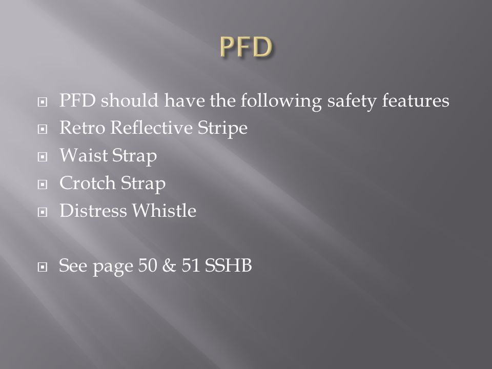  PFD should have the following safety features  Retro Reflective Stripe  Waist Strap  Crotch Strap  Distress Whistle  See page 50 & 51 SSHB