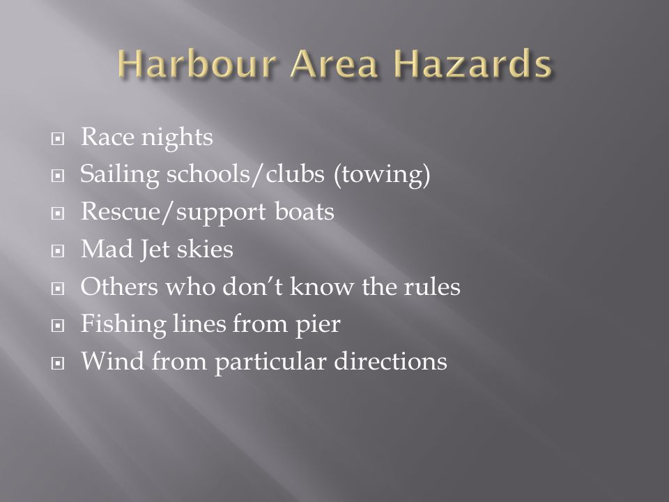  Race nights  Sailing schools/clubs (towing)  Rescue/support boats  Mad Jet skies  Others who don't know the rules  Fishing lines from pier  Wind from particular directions