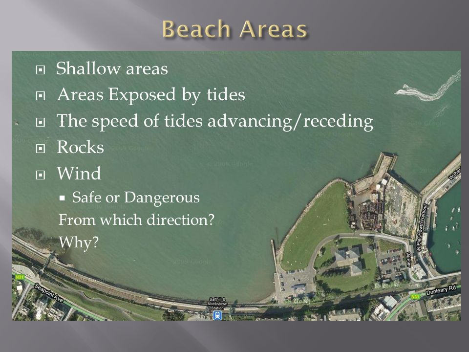  Shallow areas  Areas Exposed by tides  The speed of tides advancing/receding  Rocks  Wind  Safe or Dangerous From which direction.