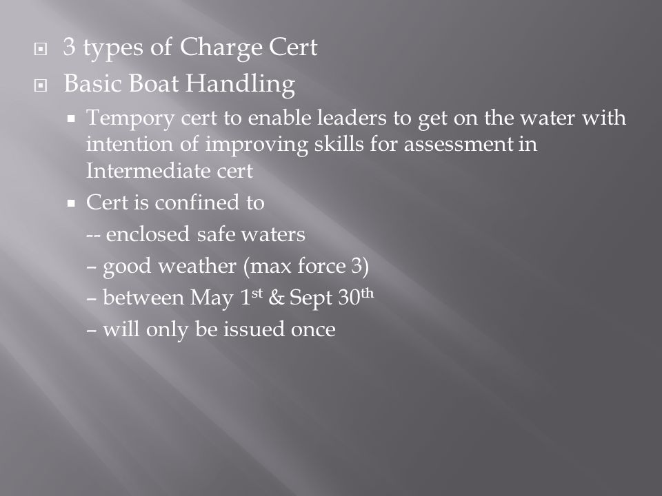  3 types of Charge Cert  Basic Boat Handling  Tempory cert to enable leaders to get on the water with intention of improving skills for assessment in Intermediate cert  Cert is confined to -- enclosed safe waters – good weather (max force 3) – between May 1 st & Sept 30 th – will only be issued once