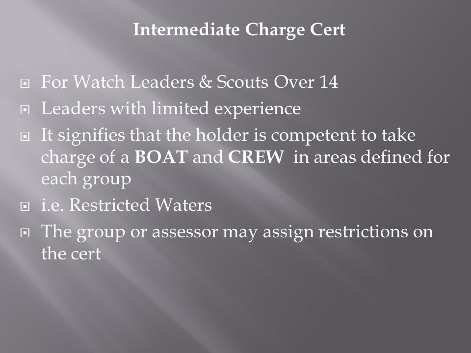 Intermediate Charge Cert  For Watch Leaders & Scouts Over 14  Leaders with limited experience  It signifies that the holder is competent to take charge of a BOAT and CREW in areas defined for each group  i.e.
