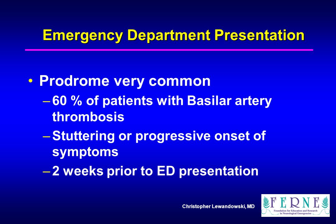 Christopher Lewandowski, MD Emergency Department Presentation Prodrome very common –60 % of patients with Basilar artery thrombosis –Stuttering or pro