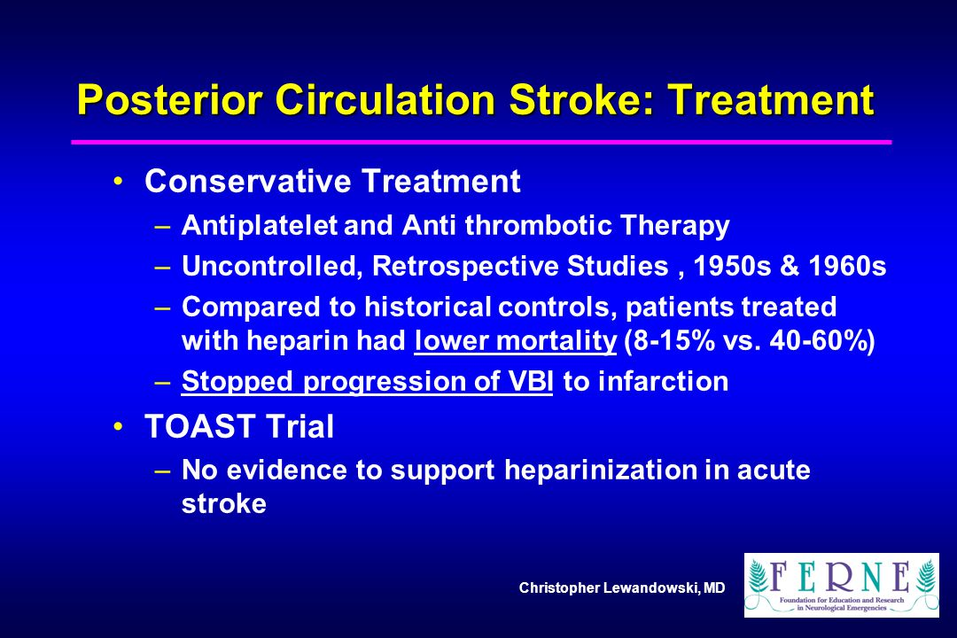 Christopher Lewandowski, MD Posterior Circulation Stroke: Treatment Conservative Treatment –Antiplatelet and Anti thrombotic Therapy –Uncontrolled, Re