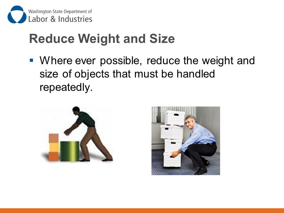 Reduce Weight and Size  Where ever possible, reduce the weight and size of objects that must be handled repeatedly.