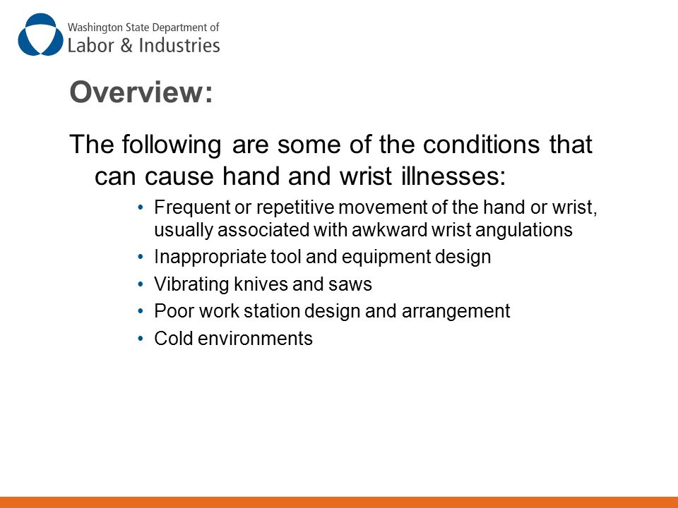 Overview: The following are some of the conditions that can cause hand and wrist illnesses: Frequent or repetitive movement of the hand or wrist, usually associated with awkward wrist angulations Inappropriate tool and equipment design Vibrating knives and saws Poor work station design and arrangement Cold environments