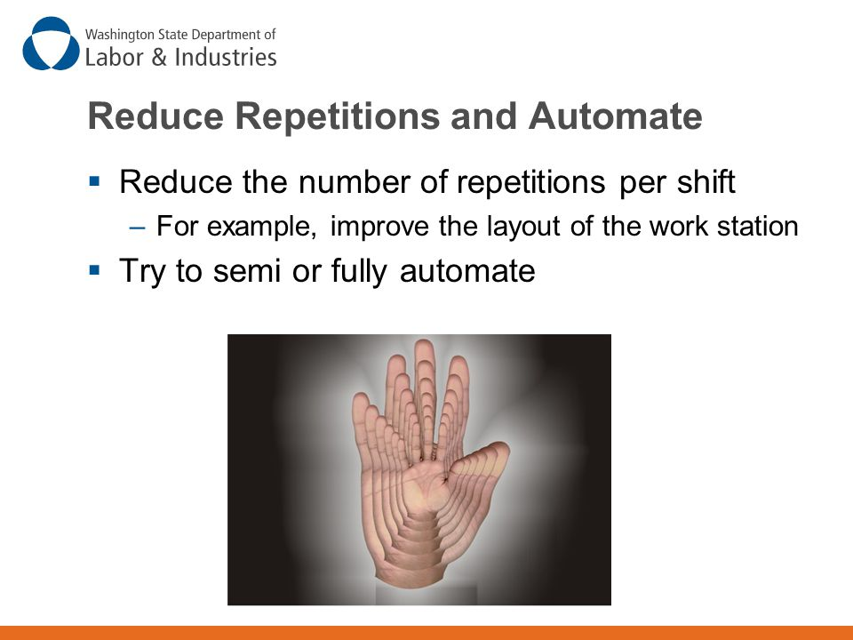 Reduce Repetitions and Automate  Reduce the number of repetitions per shift –For example, improve the layout of the work station  Try to semi or fully automate