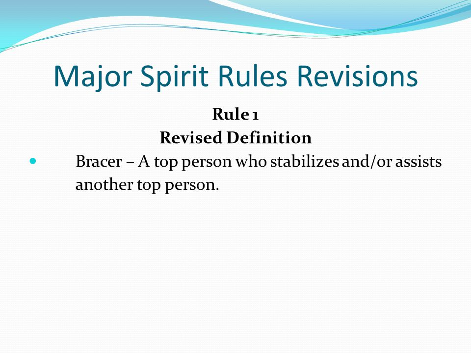 Major Spirit Rules Revisions Rule 1 Revised Definition Bracer – A top person who stabilizes and/or assists another top person.