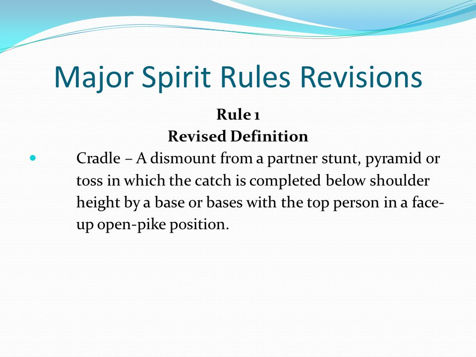 Major Spirit Rules Revisions Rule 1 Revised Definition Cradle – A dismount from a partner stunt, pyramid or toss in which the catch is completed below shoulder height by a base or bases with the top person in a face- up open-pike position.