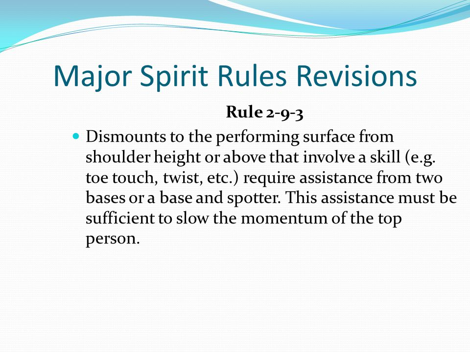 Major Spirit Rules Revisions Rule 2-9-3 Dismounts to the performing surface from shoulder height or above that involve a skill (e.g.