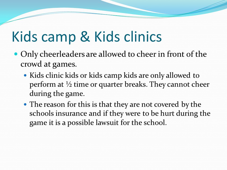 Kids camp & Kids clinics Only cheerleaders are allowed to cheer in front of the crowd at games.