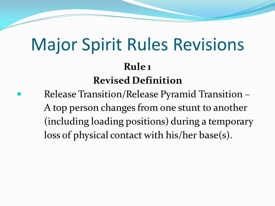 Major Spirit Rules Revisions Rule 1 Revised Definition Release Transition/Release Pyramid Transition – A top person changes from one stunt to another (including loading positions) during a temporary loss of physical contact with his/her base(s).