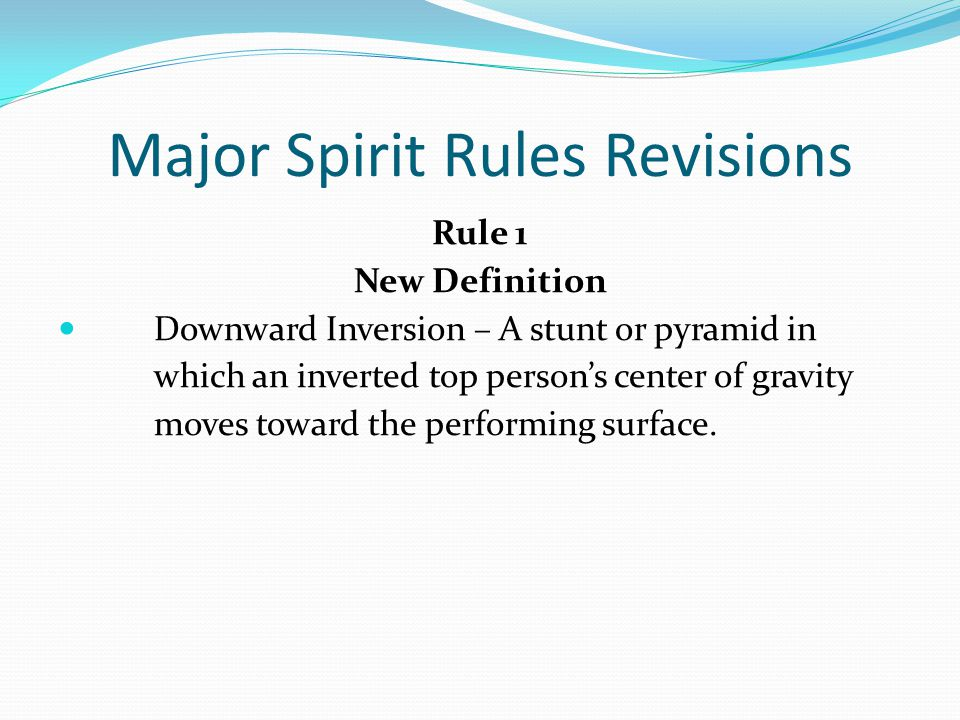 Major Spirit Rules Revisions Rule 1 New Definition Downward Inversion – A stunt or pyramid in which an inverted top person's center of gravity moves toward the performing surface.