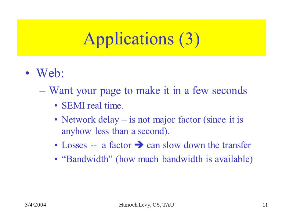 3/4/2004Hanoch Levy, CS, TAU11 Applications (3) Web: –Want your page to make it in a few seconds SEMI real time. Network delay – is not major factor (