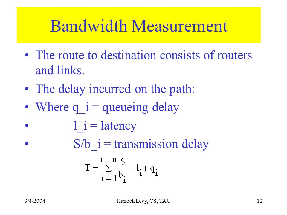 3/4/2004Hanoch Levy, CS, TAU12 Bandwidth Measurement The route to destination consists of routers and links. The delay incurred on the path: Where q_i
