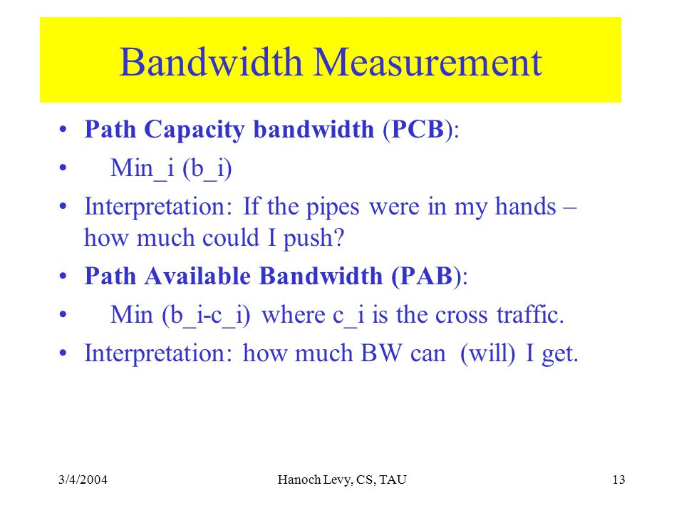 3/4/2004Hanoch Levy, CS, TAU13 Bandwidth Measurement Path Capacity bandwidth (PCB): Min_i (b_i) Interpretation: If the pipes were in my hands – how much could I push.