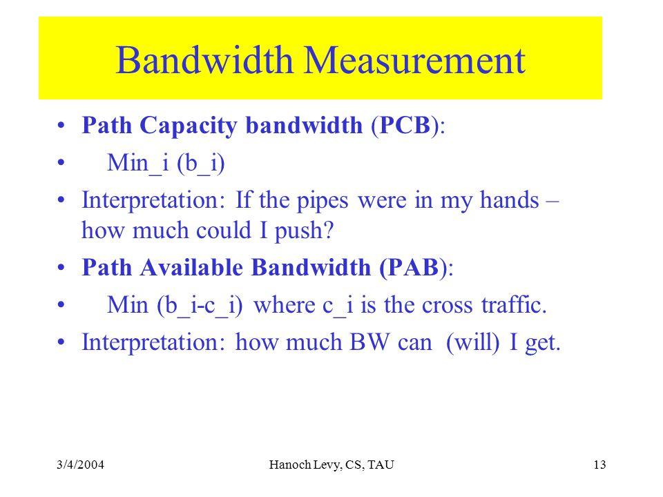 3/4/2004Hanoch Levy, CS, TAU13 Bandwidth Measurement Path Capacity bandwidth (PCB): Min_i (b_i) Interpretation: If the pipes were in my hands – how mu