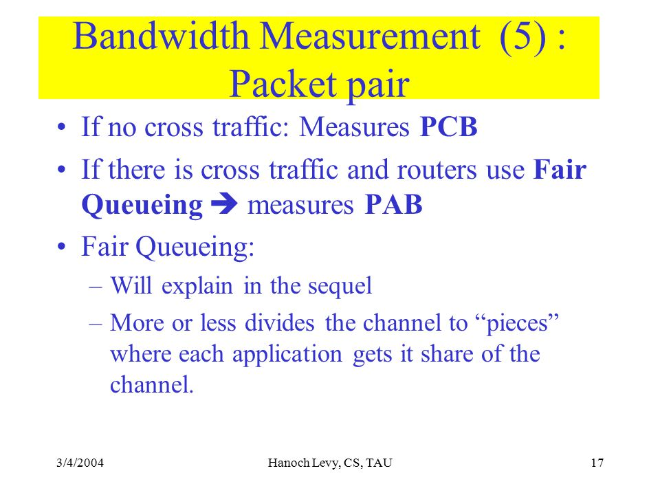 3/4/2004Hanoch Levy, CS, TAU17 Bandwidth Measurement (5) : Packet pair If no cross traffic: Measures PCB If there is cross traffic and routers use Fai